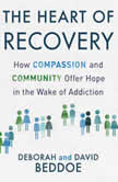 The Heart of Recovery How Compassion and Community Offer Hope in the Wake of Addiction, David Beddoe