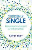 Suddenly Single Rebuilding Your Life After Divorce, Kathey Batey