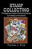 Stamp Collecting: The Beginners Guide to Collecting Stamps As A Hobby or Investment, Thomas J. Rice