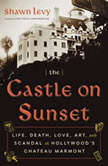 The Castle on Sunset Life, Death, Love, Art, and Scandal at Hollywood's Chateau Marmont, Shawn Levy