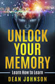 Unlock Your Memory Learn How to Learn, Dean Johnson