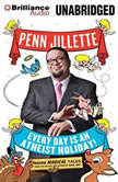 Every Day is an Atheist Holiday! More Magical Tales from the Author of God, No!, Penn Jillette