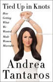 Tied Up in Knots How Getting What We Wanted Made Women Miserable, Andrea Tantaros