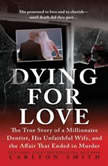 Dying for Love The True Story of a Millionaire Dentist, his Unfaithful Wife, and the Affair that Ended in Murder, Carlton Smith