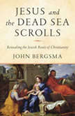 Jesus and the Dead Sea Scrolls Revealing the Jewish Roots of Christianity, John Bergsma
