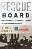 Rescue Board The Untold Story of America's Efforts to Save the Jews of Europe, Rebecca Erbelding