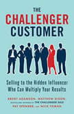 The Challenger Customer Selling to the Hidden Influencer Who Can Multiply Your Results, Brent Adamson