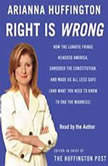 Right Is Wrong How the Lunatic Fringe Hijacked America, Shredded the Constitution, and Made Us All Less Safe, Arianna Huffington