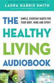 The Healthy Living Audiobook Simple, Everyday Habits for Your Body, Mind and Spirit, Laura Harris Smith