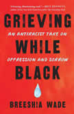 Grieving While Black An Antiracist Take on Oppression and Sorrow, Breeshia Wade