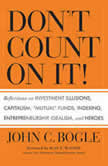 "Don't Count On It! Reflections of Investment Illusions, Capitalism, ""mutual"" Funds, Indexing, Entrepreneurship, Idealism, and Heroes, John C. Bogle"