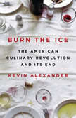 Burn the Ice The American Culinary Revolution and Its End, Kevin Alexander