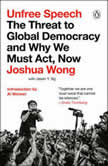 Unfree Speech The Threat to Global Democracy and Why We Must Act, Now, Joshua Wong