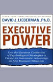 Executive Power Use the Greatest Collection of Psychological Strategies to Create an Automatic Advantage in Any Business Situation, David J. Lieberman