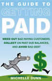 The Guide to Getting Paid Weed Out Bad Paying Customers, Collect on Past Due Balances, and Avoid Bad Debt, Michelle Dunn