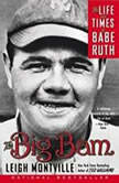 The Big Bam The Life and Times of Babe Ruth, Leigh Montville