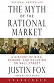 The Myth of the Rational Market A History of Risk, Reward, and Delusion on Wall Street, Justin Fox