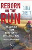 Reborn on the Run My Journey from Addiction to Ultramarathons, Catra Corbett