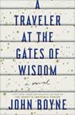 A Traveler at the Gates of Wisdom A Novel, John Boyne