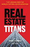 Real Estate Titans 7 Key Lessons from the World's Top Real Estate Investors, Erez Cohen