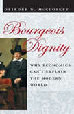 Bourgeois Dignity Why Economics Can't Explain the Modern World, Deirdre N. McCloskey