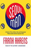 Seoul Man A Memoir of Cars, Culture, Crisis, and Unexpected Hilarity inside a Korean Corporate Titan, Frank Ahrens