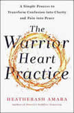The Warrior Heart Practice A Simple Process to Transform Confusion into Clarity and Pain into Peace, HeatherAsh Amara