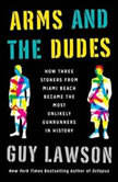 Arms and the Dudes How Three Stoners from Miami Beach Became the Most Unlikely Gunrunners in History, Guy Lawson