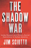 The Shadow War Inside Russia's and China's Secret Operations to Defeat America, Jim Sciutto