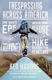Trespassing across America One Mans Epic, Never-Done-Before (and Sort of Illegal) Hike across the Heartland, Ken Ilgunas