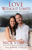 Love Without Limits A Remarkable Story of True Love Conquering All, Nick Vujicic
