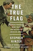 The True Flag Theodore Roosevelt, Mark Twain, and the Birth of American Empire, Stephen Kinzer