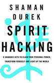 Spirit Hacking Shamanic Keys to Reclaim Your Personal Power, Transform Yourself, and Light Up the World, Shaman Durek