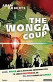 The Wonga Coup A Tale of Guns, Germs and the Steely Determination to Create Mayhem in an Oil-Rich Corner of Africa, Adam Roberts