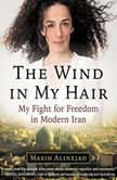 The Wind in My Hair My Fight for Freedom in Modern Iran, Masih Alinejad