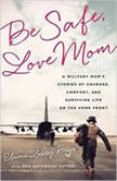 Be Safe, Love Mom A Military Moms Stories of Courage, Comfort, and Surviving Life on the Home Front, Elaine Lowry Brye