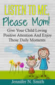 Listen To Me, Please Mom! Give Your Child Loving Positive Attention And Enjoy Those Daily Moments, Jennifer N. Smith
