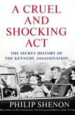 A Cruel and Shocking Act The Secret History of the Kennedy Assassination, Philip Shenon