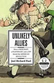 Unlikely Allies How a Merchant, a Playwright, and a Spy Saved the American Revolution, Joel Richard Paul