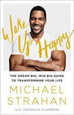 Wake Up Happy The Dream Big, Win Big Guide to Transforming Your Life, Michael Strahan