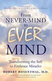 From Never-Mind to Ever-Mind Transforming the Self to Embrace Miracles, MD Rosenthal