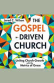 The Gospel-Driven Church Uniting Church Growth Dreams with the Metrics of Grace, Jared C. Wilson