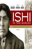 Ishi in Two Worlds A Biography of the Last Wild Indian in North America, Theodora Kroeber; Foreword by Karl Kroeber