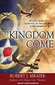 To Kingdom Come An Epic Saga of Survival in the Air War Over Germany, Robert J. Mrazek