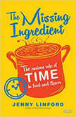 The Missing Ingredient The Curious Role of Time in Food and Flavor, Jenny Linford