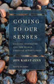 Coming to Our Senses Healing Ourselves and Our World Through Mindfulness, Jon Kabat-Zinn