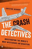The Crash Detectives Investigating the World's Most Mysterious Air Disasters, Christine Negroni