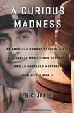A Curious Madness An American Combat Psychiatrist, a Japanese War Crimes Suspect, and an Unsolved Mystery from World War II, Eric Jaffe
