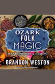 Ozark Folk Magic Plants, Prayers & Healing, Brandon Weston