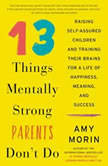 13 Things Mentally Strong Parents Don't Do Raising Self-Assured Children and Training Their Brains for a Life of Happiness, Meaning, and Success, Amy Morin